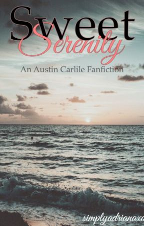 Sweet Serenity [An Austin Carlile Fanfiction] *Momentarily Discontinued* by simplyadrianaxo