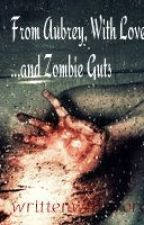 From Aubrey, With Love ...and Zombie Guts by writtenwithwords