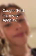 Caught (Fifth Harmony Ageplay) by Lern-Jergi-Beanie27