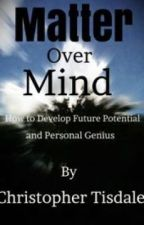 Matter Over Mind: How To Develop Future Potential and Personal Genius by KaalaNaag