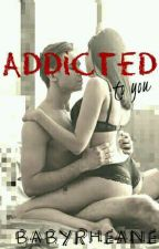 ADDICTED TO YOU by BabyRheane