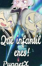 Que Infantil Eres!!![PUPPETX___]/PUPPET Y TU\ by Ritsu-Chan678