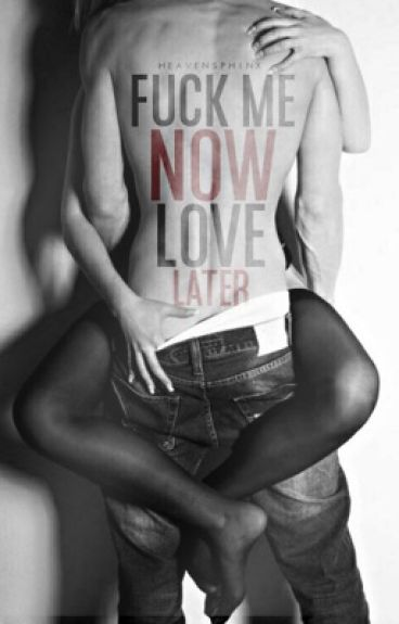 F*ck me Now,Love Later(Completed)