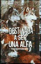 Destinada a ser una Alfa © (En edición) by TheSonOffDarkness