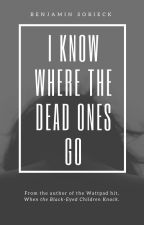 I Know Where the Dead Ones Go by BenSobieck