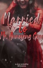Married to Mr. Annoying Guy [ COMPLETED ] by MenidlaregWP