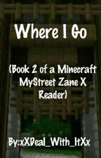 Where I Go (Book 2 Of A Minecraft MyStreet Zane X Reader) by xXDeal_With_ItXx