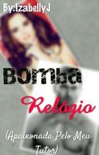 Bomba Relógio-Apaixonada pelo meu tutor. by IzabellyJ