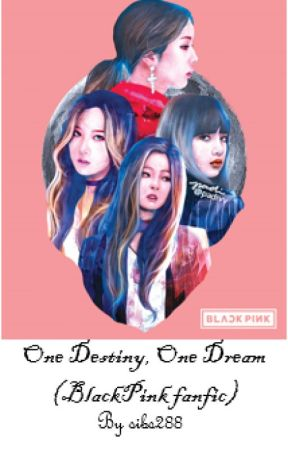One Destiny, One Dream - (BlackPink fanfic) DISCONTINUED  by sibs288