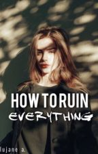 How To Ruin Everything by lxjane