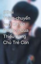 (Khải Thiên-chuyển ver) Cô Vợ Playboy Của Thiếu Bang Chủ Trẻ Con by PhngThoTrn528
