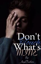 Don't Touch What's Mine [BOOK ONE] by _AngelFeathers_