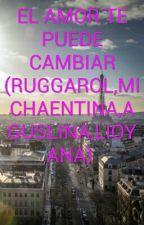 EL AMOR TE PUEDE CAMBIAR (RUGGAROL,MICHAENTINA,AGUSLINA,LIOYANA)  by luna_johanna_