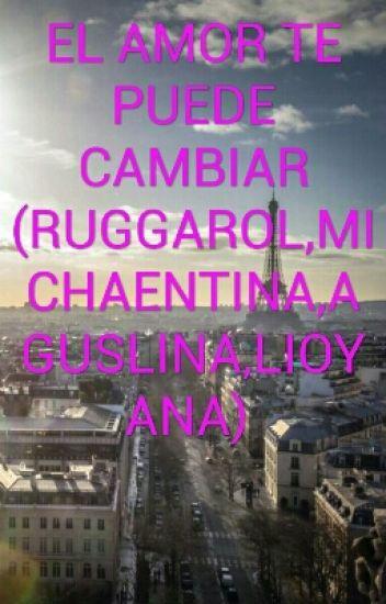 EL AMOR TE PUEDE CAMBIAR (RUGGAROL,MICHAENTINA,AGUSLINA,LIOYANA)