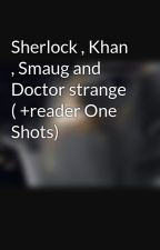 Sherlock , Khan , Smaug and Doctor strange ( +reader One Shots) by smauglock14