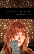 I love until it hurts by baebae_04