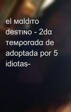 el мαldιтo desтιɴo - 2dα тeмρorαdα de adoptada por 5 idiotas- by LoreineMartnez