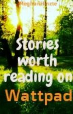 Stories Worth Reading on Wattpad by MeghanHintze