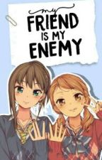 My friend is my enemy by preetty_ivy