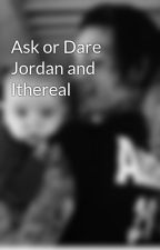 Ask or Dare Jordan and Ithereal by ----Death----