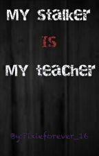 My stalker is My teacher. by Pixieforever_16
