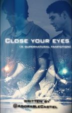 Close Your Eyes (Supernatural Fanfiction) by AdorableCastiel