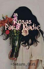 Rosas Para Nadie. (2T.AA) by -Saturn_Girl