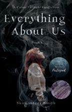 Everything About Us (Caius Fanfic.) by SkullantacySmith