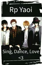 Rp Yaoi: Sing, Dance, Love <3 by RinNanase31