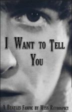 I Want to Tell You (Beatles Fanfic) by my_name_is_janis_