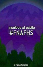 Insultos al Estilo FNAFHS © by -rxbecca-