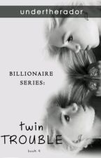 BILLIONAIRE SERIES BOOK #4: TWIN TROUBLE by undertherador