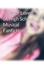 Forever Loved (A High School Musical Fanfiction) by KyrraJayde