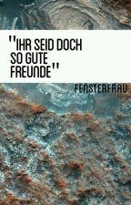 """""""ihr seid doch so gute Freunde"""" by Fensterfrau"""