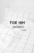 ;for him || joeck oneshots by loltoshaw