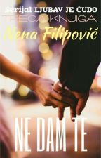 NE DAM TE (treći deo serijala -Ljubav je čudo) by NenaFilipovic