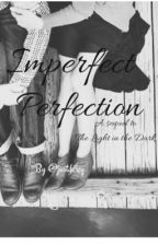Imperfect Perfection (sequel to the light in the dark) by darcyytaylor