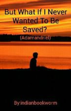 But What If I Never Wanted To Be Saved? (Adamandriel) by indianbookworm
