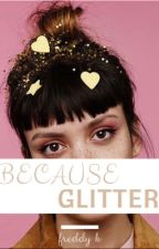 Because Glitter by FreddyKruegerFriend