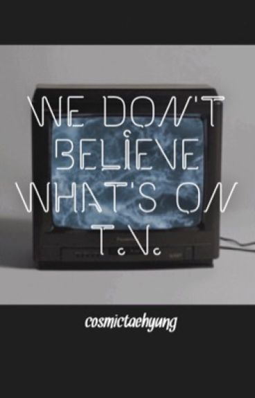 we don't believe what's on tv • t.j. (UNDER MAJOR CONSTRUCTION)