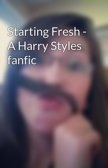 Starting Fresh - A Harry Styles fanfic by JemappelleCailynAnne