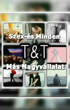 T&T Szex-és Minden Más Nagyvállalat//18+// by ketmaganyoslany
