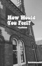How would you feel? • Lashton by catchlukeonfire