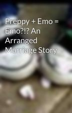 Preppy + Emo = Emo?!? An Arranged Marriage Story by LoveIsTheBegining