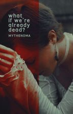 What, if we're already dead? by Mythenoma