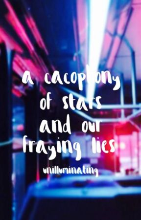 A Cacophony of Stars and Our Fraying Lies by unilluminating