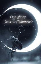 """One-Shoty """"Serce w Ciemności"""" by Dzagulka"""