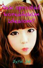 Jak sprostać koreańskim ideałom?|ZAWIESZONE by Nami_Namida