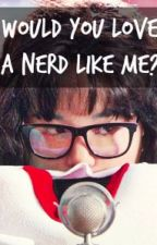 Would you LOVE a NERD like me? (COMPLETED) by JannnelSison