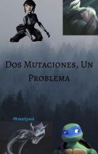 Dos Mutaciones Un Problema (completa) by tmntyaoi